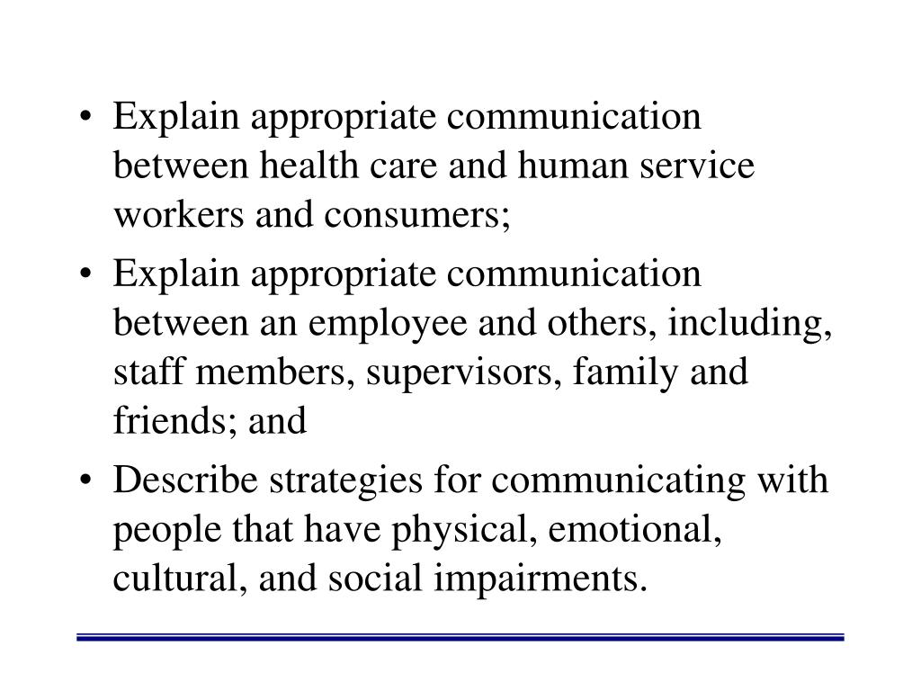 Explain appropriate communication between health care and human service workers and consumers;
