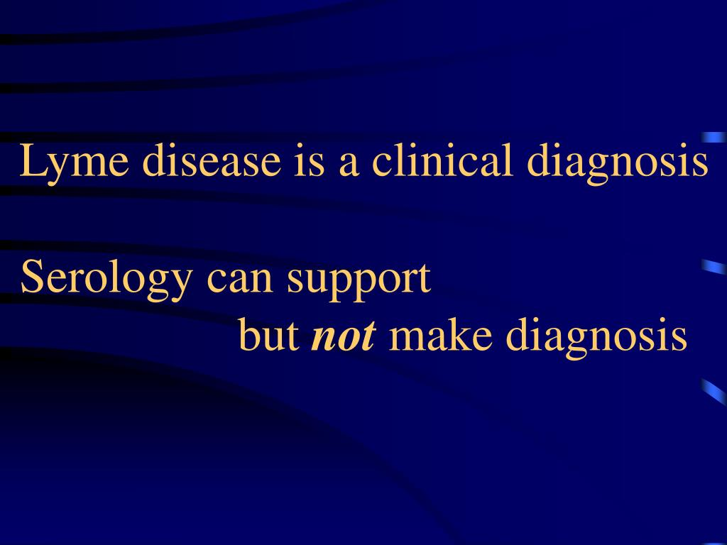 Lyme disease is a clinical diagnosis