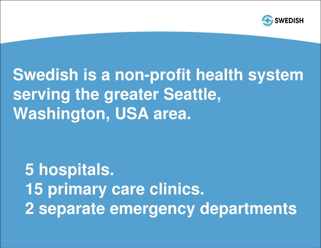 Swedish is a non-profit health system serving the greater Seattle, Washington, USA area.