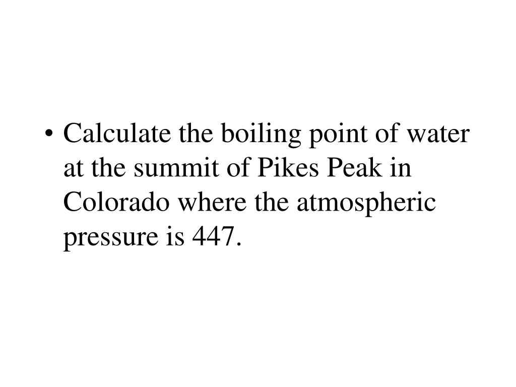 Calculate the boiling point of water at the summit of Pikes Peak in Colorado where the atmospheric pressure is 447.