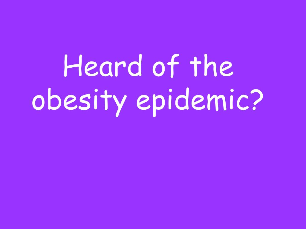 Heard of the obesity epidemic?