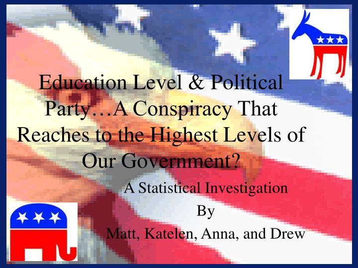 Education level political party a conspiracy that reaches to the highest levels of our government
