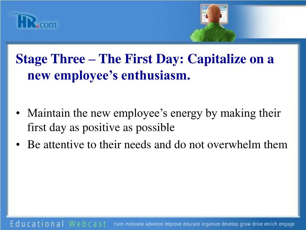Stage Three – The First Day: Capitalize on a new employee's enthusiasm.