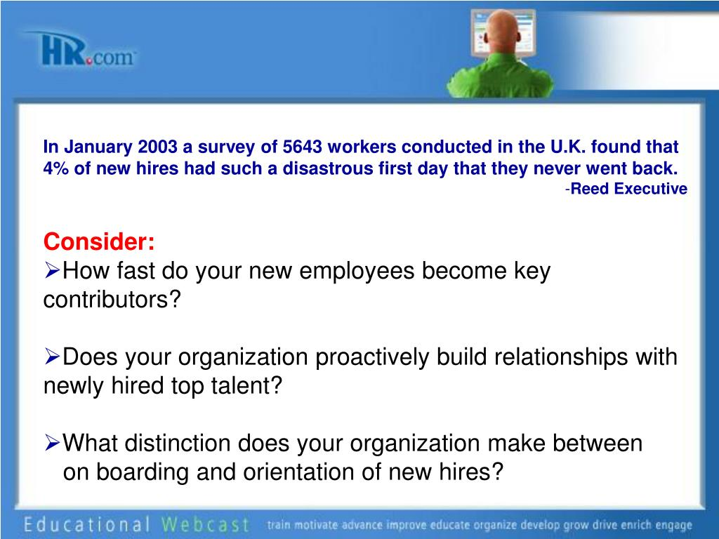 In January 2003 a survey of 5643 workers conducted in the U.K. found that 4% of new hires had such a disastrous first day that they never went back.