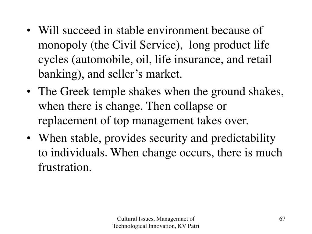 Will succeed in stable environment because of monopoly (the Civil Service),  long product life cycles (automobile, oil, life insurance, and retail banking), and seller's market.