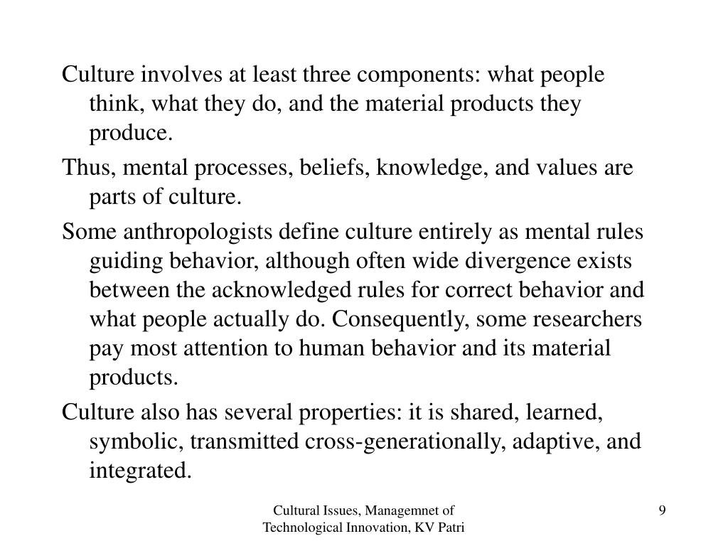 Culture involves at least three components: what people think, what they do, and the material products they produce.