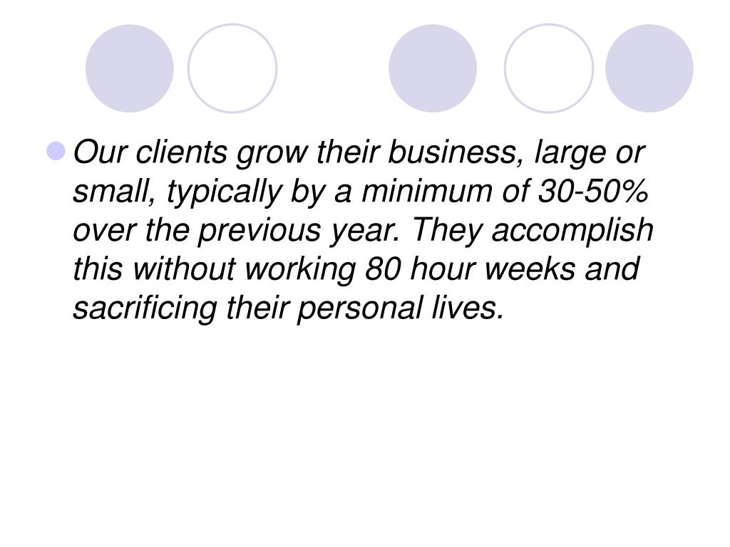 Our clients grow their business, large or small, typically by a minimum of 30-50% over the previous year. They accomplish this without working 80 hour weeks and sacrificing their personal lives.