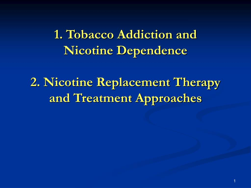 1 tobacco addiction and nicotine dependence 2 nicotine replacement therapy and treatment approaches l.