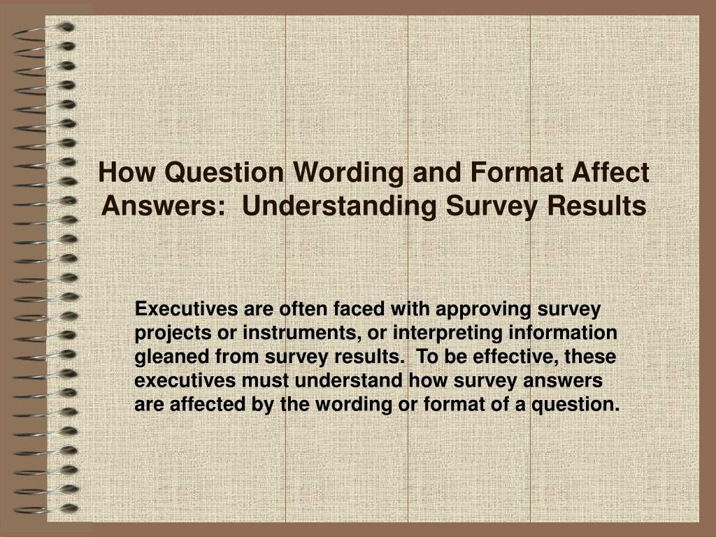 How Question Wording and Format Affect Answers:  Understanding Survey Results