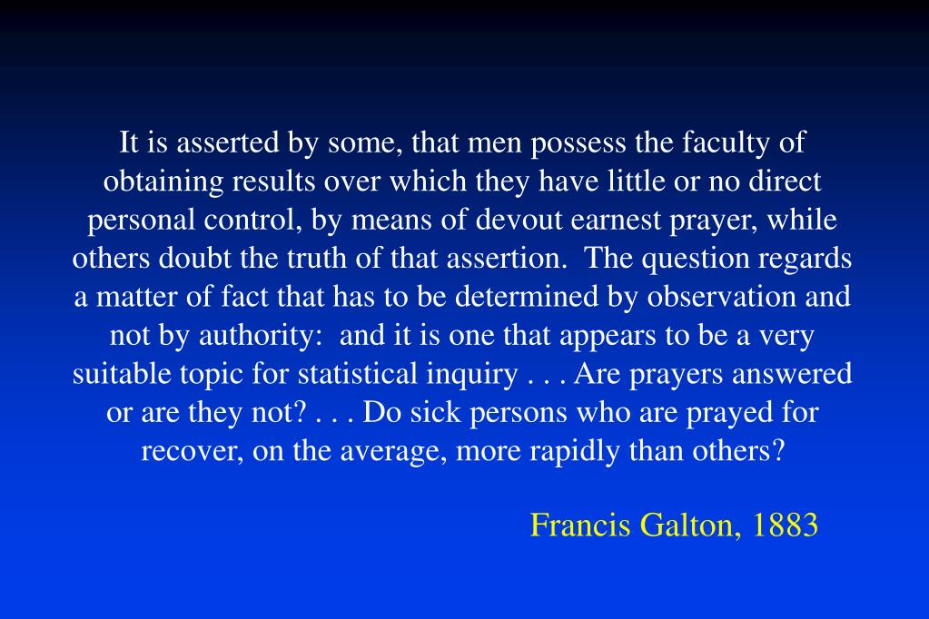 It is asserted by some, that men possess the faculty of obtaining results over which they have little or no direct personal control, by means of devout earnest prayer, while others doubt the truth of that assertion.  The question regards a matter of fact that has to be determined by observation and not by authority:  and it is one that appears to be a very suitable topic for statistical inquiry . . . Are prayers answered or are they not? . . . Do sick persons who are prayed for recover, on the average, more rapidly than others?