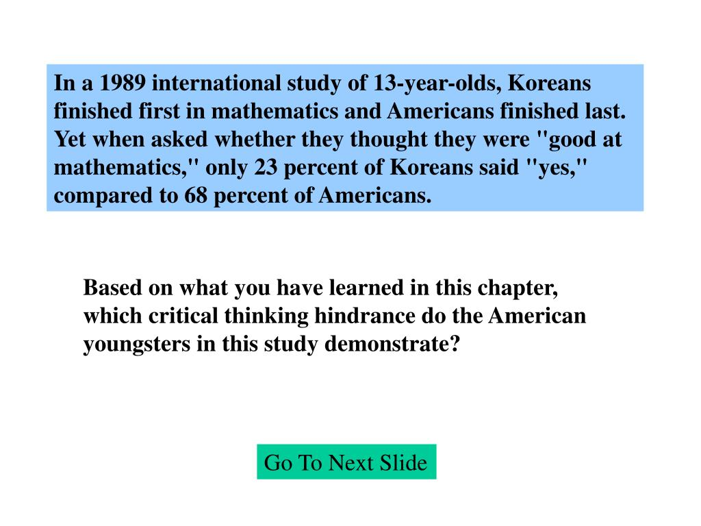 """In a 1989 international study of 13-year-olds, Koreans finished first in mathematics and Americans finished last. Yet when asked whether they thought they were """"good at mathematics,"""" only 23 percent of Koreans said """"yes,"""" compared to 68 percent of Americans."""