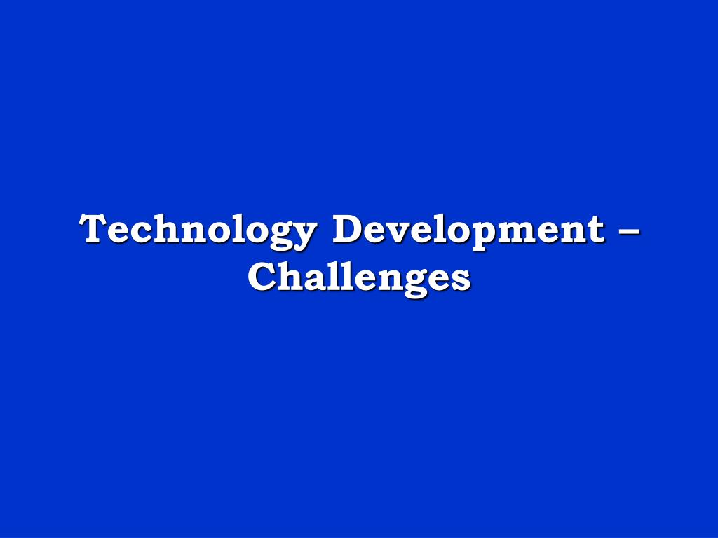 Technology Development – Challenges