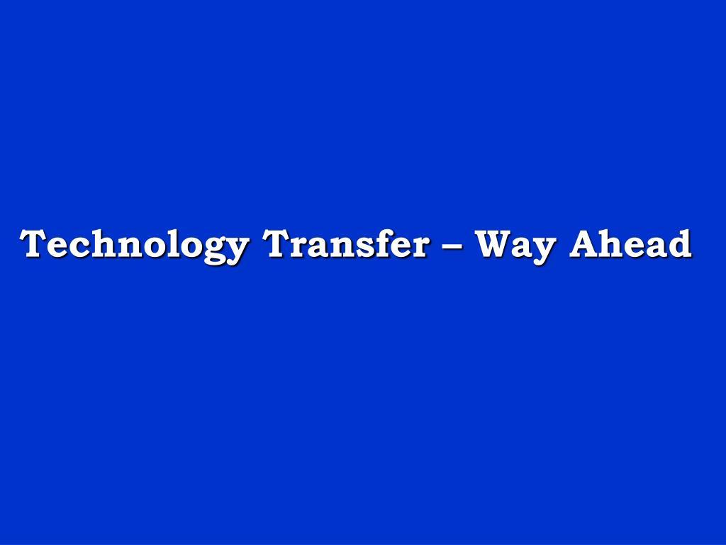 Technology Transfer – Way Ahead