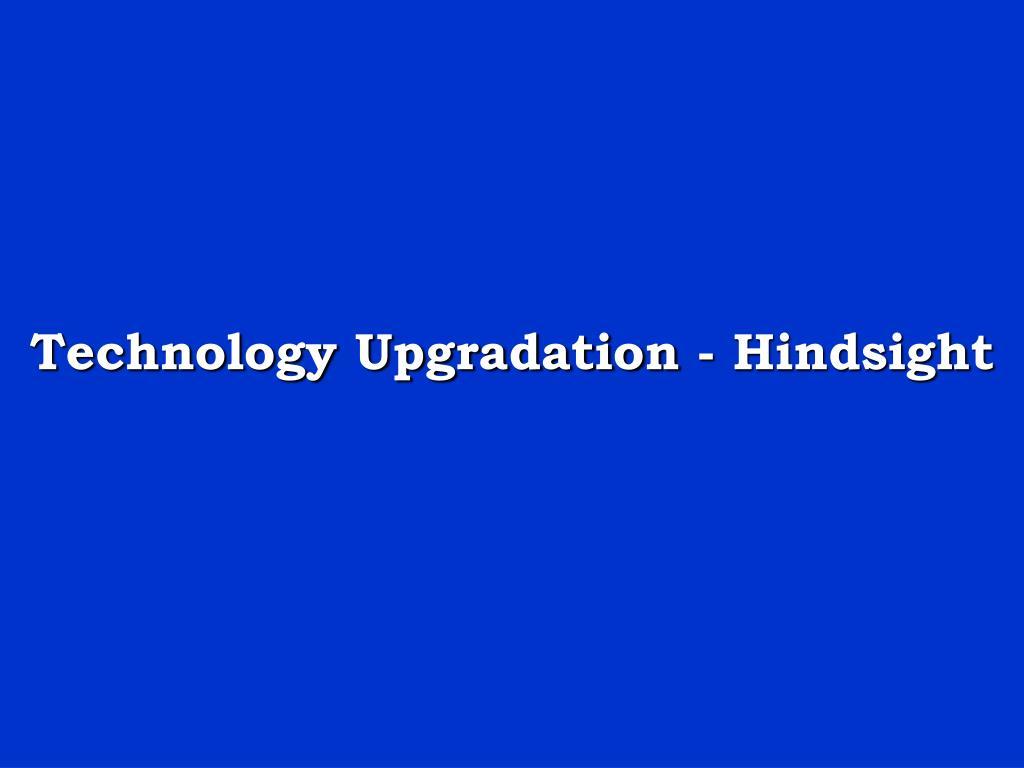 Technology Upgradation - Hindsight