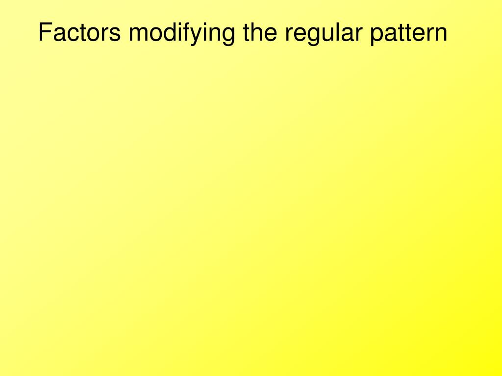 Factors modifying the regular pattern