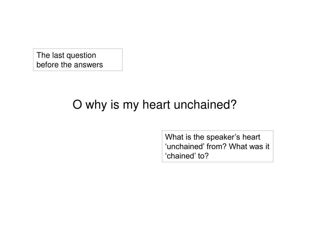 O why is my heart unchained?
