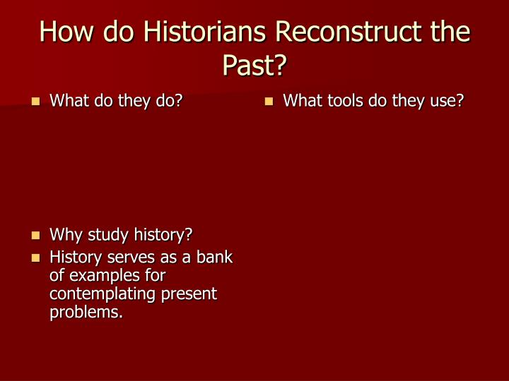 How do historians reconstruct the past