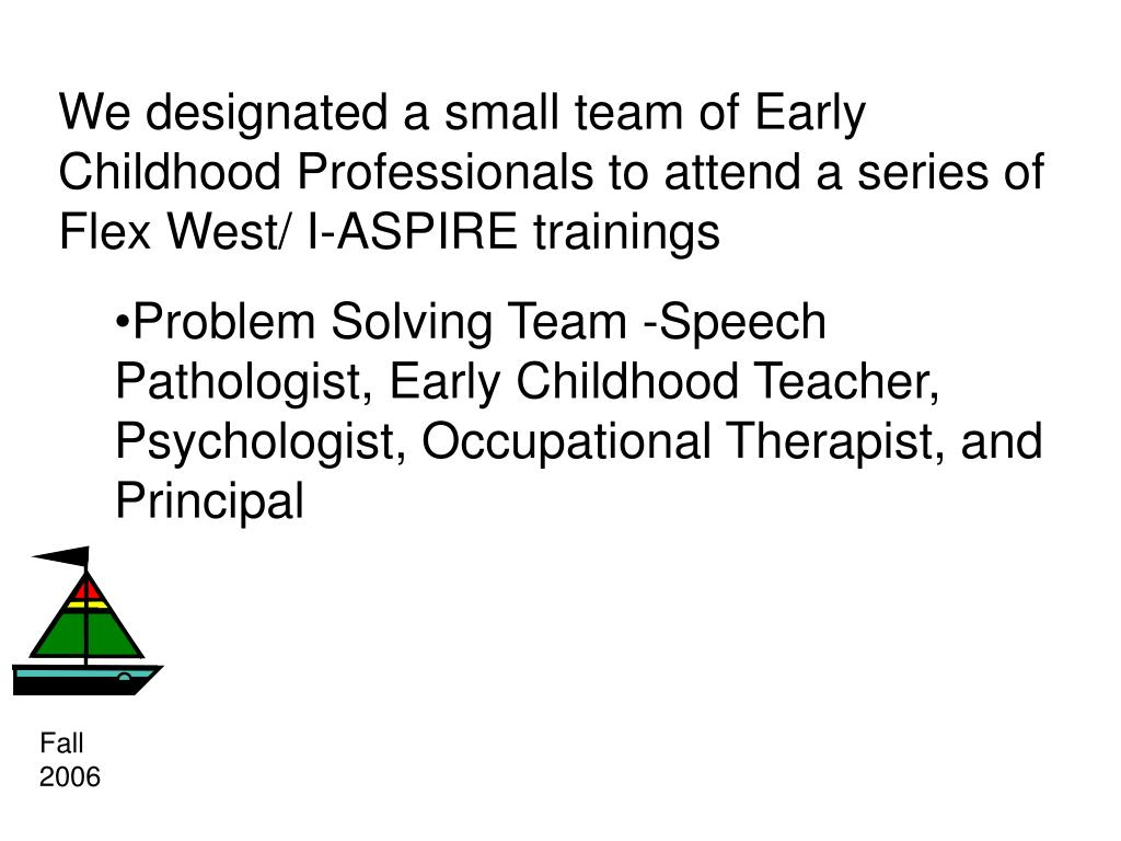 We designated a small team of Early Childhood Professionals to attend a series of Flex West/ I-ASPIRE trainings