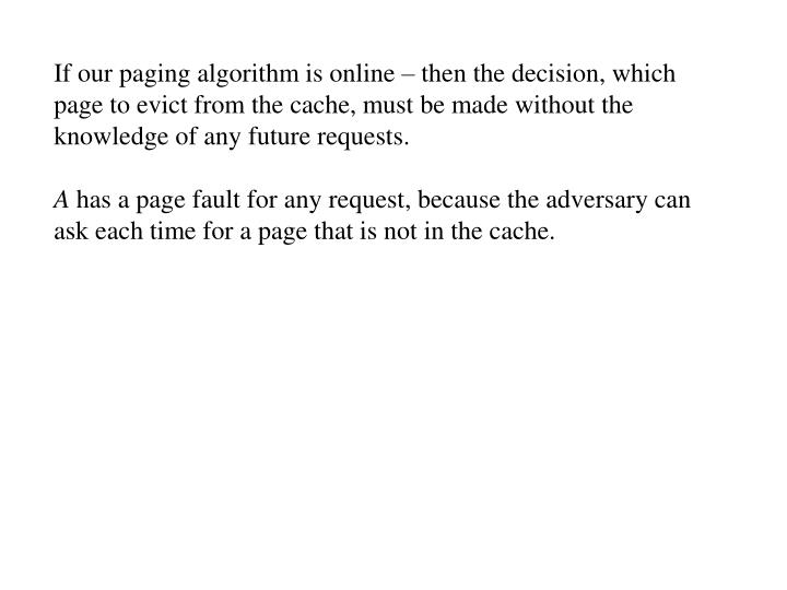 If our paging algorithm is online – then the decision, which page to evict from the cache, must be made without the knowledge of any future requests.