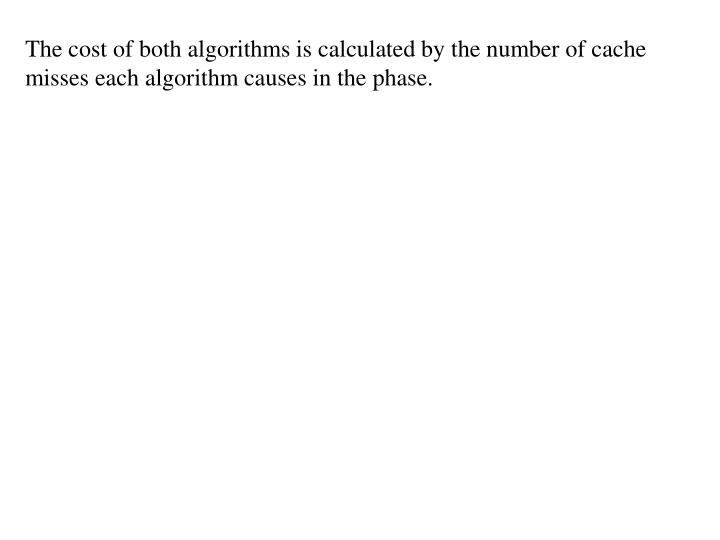 The cost of both algorithms is calculated by the number of cache misses each algorithm causes in the phase.