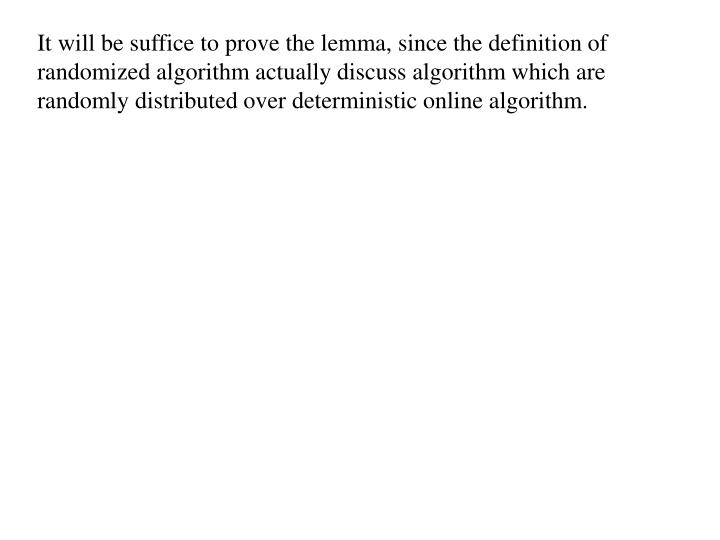It will be suffice to prove the lemma, since the definition of randomized algorithm actually discuss algorithm which are randomly distributed over deterministic online algorithm.