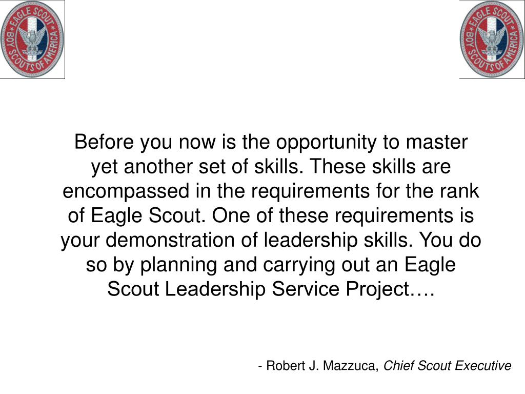 Before you now is the opportunity to master yet another set of skills. These skills are encompassed in the requirements for the rank of Eagle Scout. One of these requirements is your demonstration of leadership skills. You do so by planning and carrying out an Eagle Scout Leadership Service Project….
