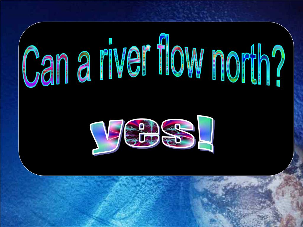 Can a river flow north?