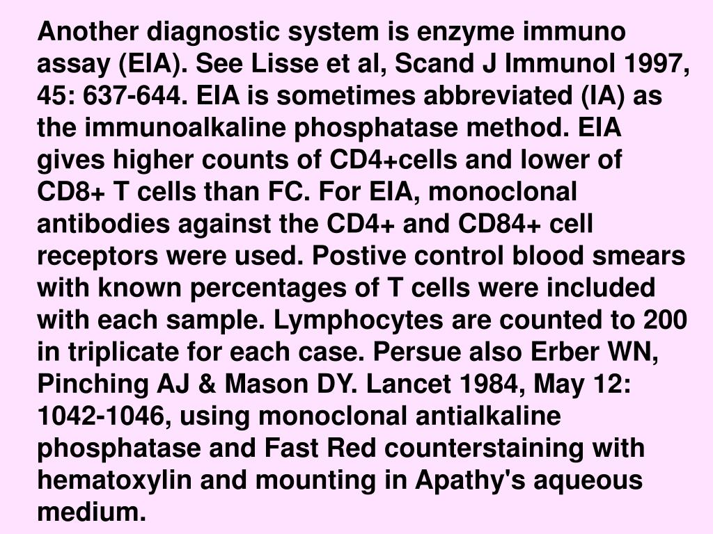 Another diagnostic system is enzyme immuno assay (EIA). See Lisse et al, Scand J Immunol 1997, 45: 637-644. EIA is sometimes abbreviated (IA) as the immunoalkaline phosphatase method. EIA gives higher counts of CD4+cells and lower of CD8+ T cells than FC. For EIA, monoclonal antibodies against the CD4+ and CD84+ cell receptors were used. Postive control blood smears with known percentages of T cells were included with each sample. Lymphocytes are counted to 200 in triplicate for each case. Persue also Erber WN, Pinching AJ & Mason DY. Lancet 1984, May 12: 1042-1046, using monoclonal antialkaline phosphatase and Fast Red counterstaining with hematoxylin and mounting in Apathy's aqueous medium.