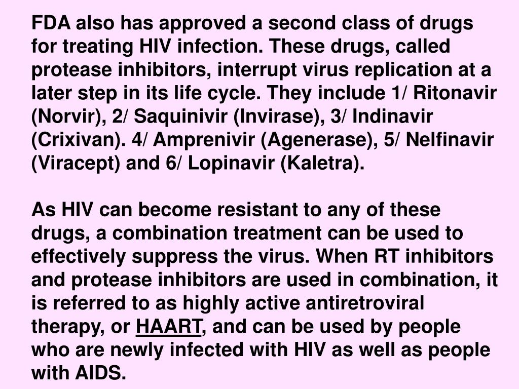 FDA also has approved a second class of drugs for treating HIV infection. These drugs, called protease inhibitors, interrupt virus replication at a later step in its life cycle. They include 1/ Ritonavir (Norvir), 2/ Saquinivir (Invirase), 3/ Indinavir (Crixivan). 4/ Amprenivir (Agenerase), 5/ Nelfinavir (Viracept) and 6/ Lopinavir (Kaletra).