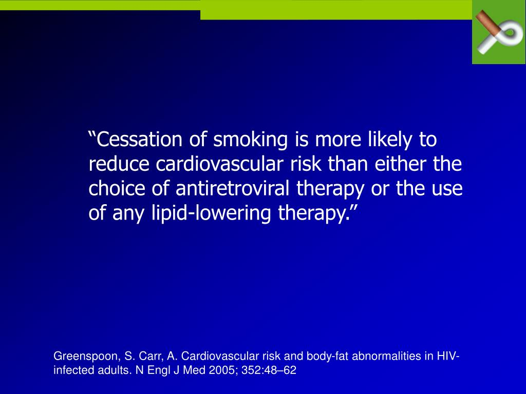"""Cessation of smoking is more likely to reduce cardiovascular risk than either the choice of antiretroviral therapy or the use of any lipid-lowering therapy."""