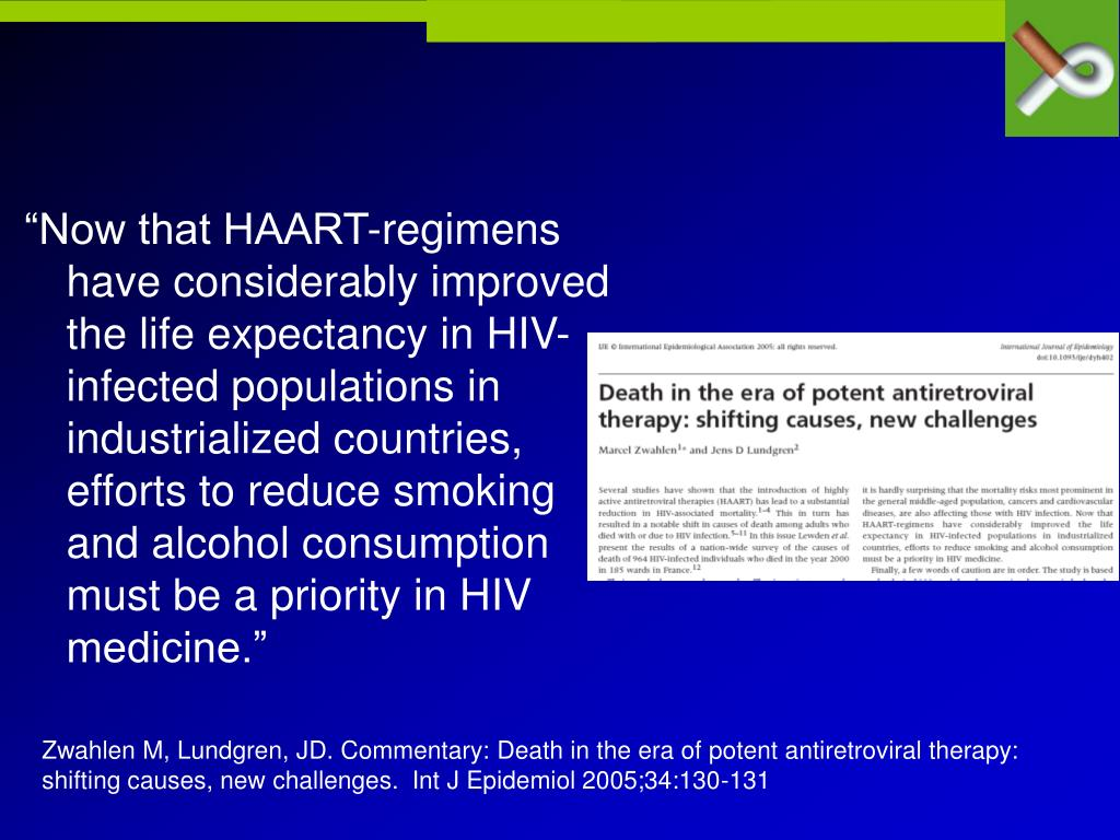 """Now that HAART-regimens have considerably improved the life expectancy in HIV-infected populations in industrialized countries, efforts to reduce smoking and alcohol consumption must be a priority in HIV medicine."""