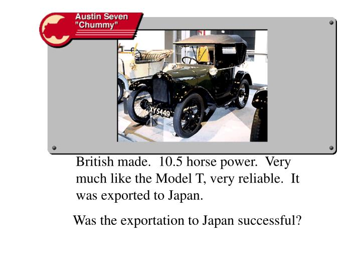 British made.  10.5 horse power.  Very much like the Model T, very reliable.  It was exported to Jap...