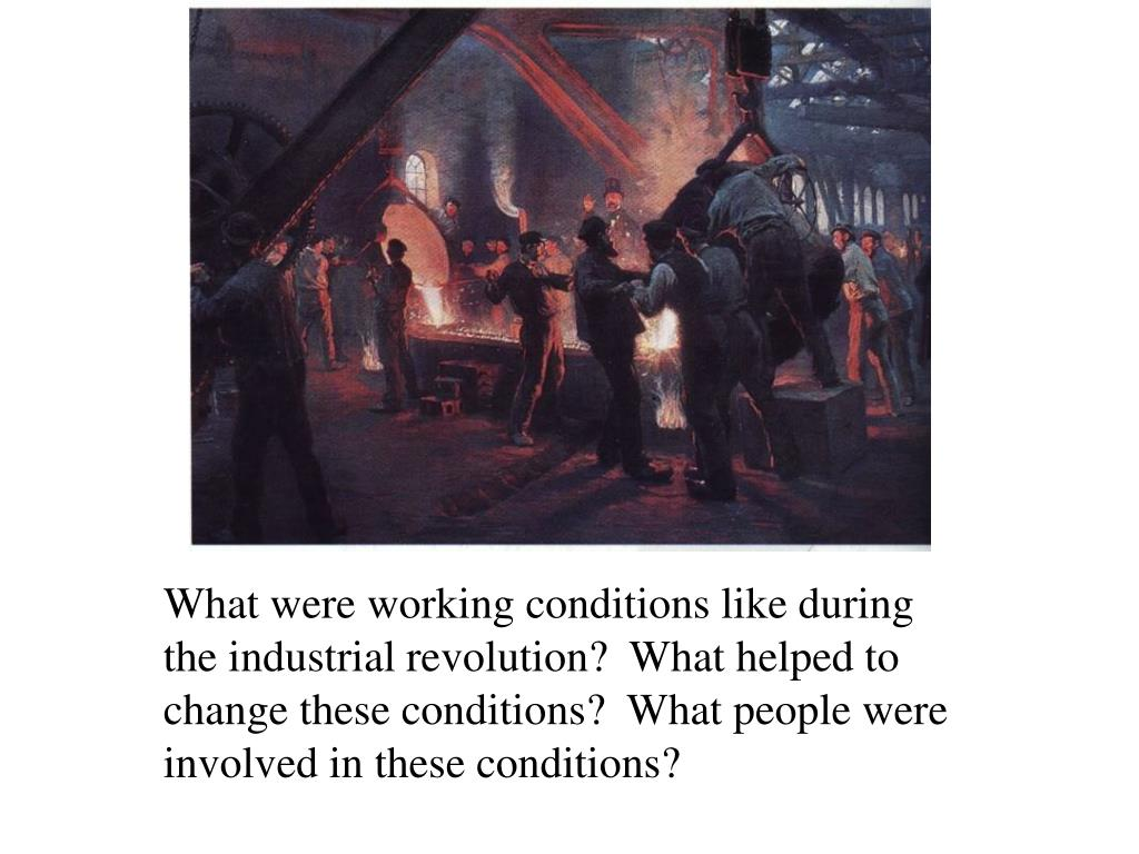 What were working conditions like during the industrial revolution?  What helped to change these conditions?  What people were involved in these conditions?