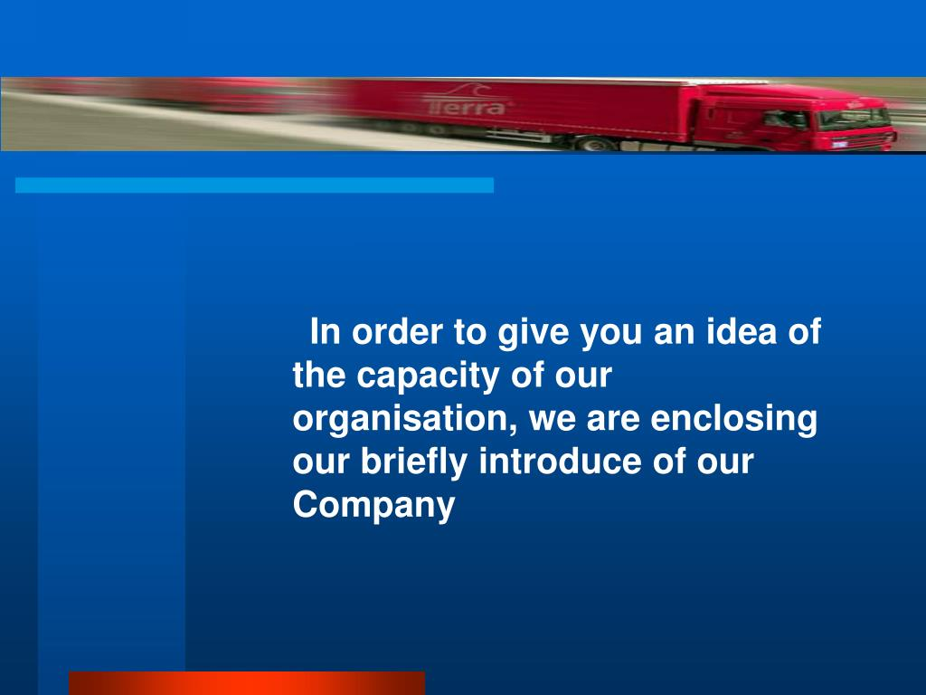 In order to give you an idea of the capacity of our organisation, we are enclosing our briefly introduce of our Company