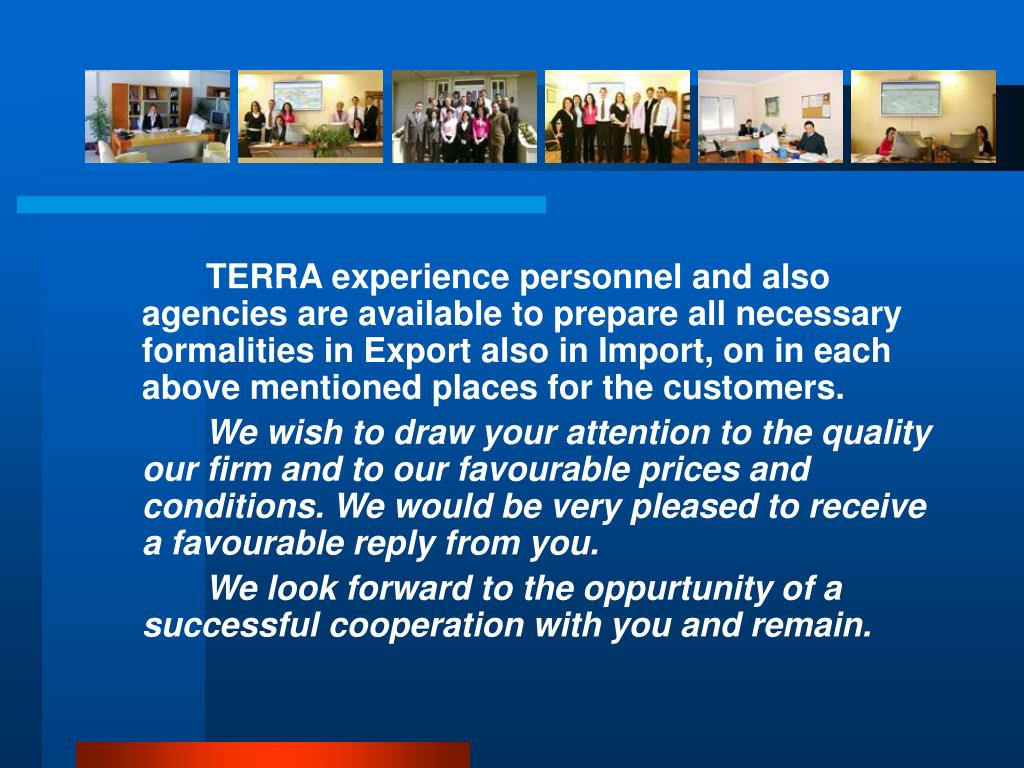 TERRA experience personnel and also agencies are available to prepare all necessary formalities in Export also in Import, on in each above mentioned places for the customers.