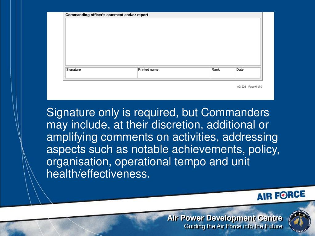 Signature only is required, but Commanders may include, at their discretion, additional or amplifying comments on activities, addressing aspects such as notable achievements, policy, organisation, operational tempo and unit health/effectiveness.