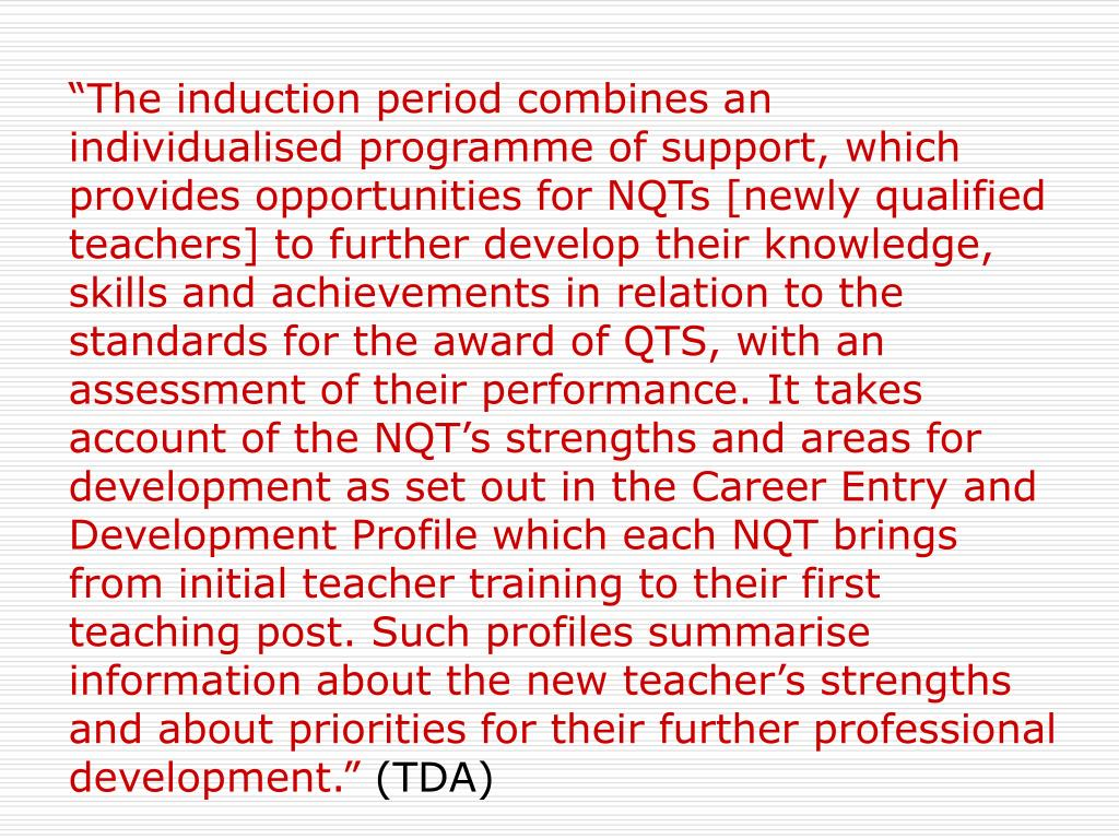 """The induction period combines an individualised programme of support, which provides opportunities for NQTs [newly qualified teachers] to further develop their knowledge, skills and achievements in relation to the standards for the award of QTS, with an assessment of their performance. It takes account of the NQT's strengths and areas for development as set out in the Career Entry and Development Profile which each NQT brings from initial teacher training to their first teaching post. Such profiles summarise information about the new teacher's strengths and about priorities for their further professional development."""