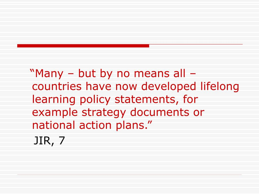 """Many – but by no means all – countries have now developed lifelong learning policy statements, for example strategy documents or national action plans."""