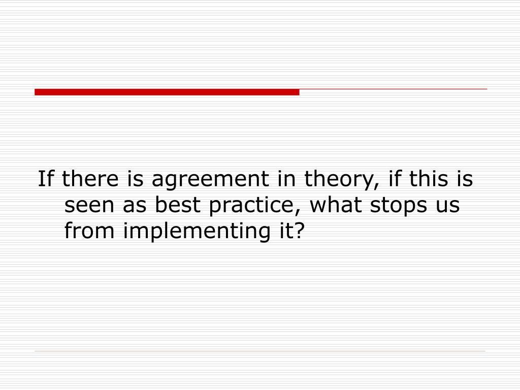 If there is agreement in theory, if this is seen as best practice, what stops us from implementing it?
