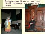 costumes and real historic settings create the right atmosphere to be transported into the past