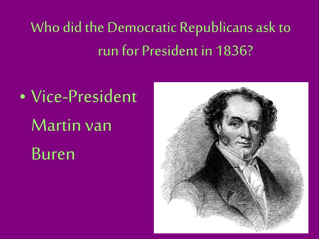 Who did the Democratic Republicans ask to run for President in 1836?