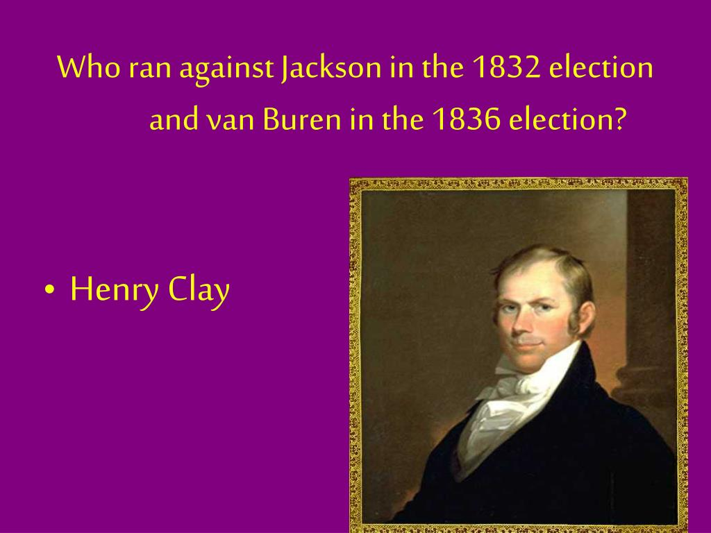 Who ran against Jackson in the 1832 election and van Buren in the 1836 election?