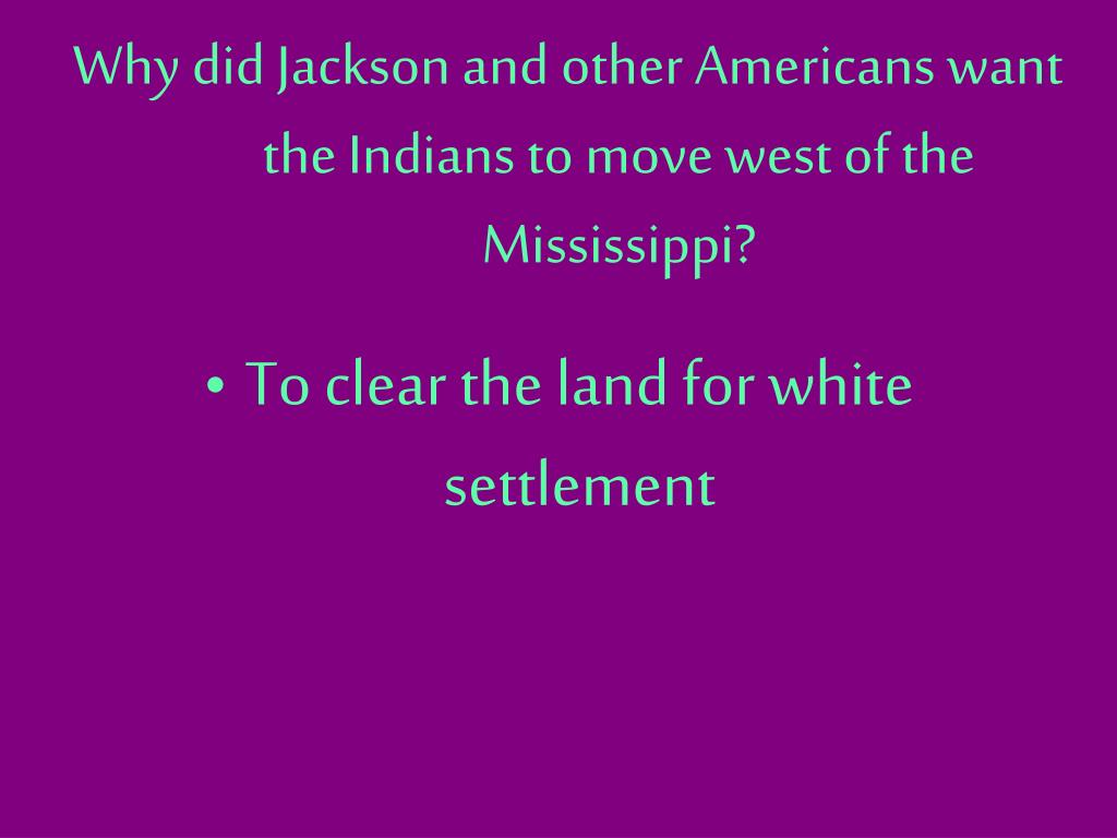 Why did Jackson and other Americans want the Indians to move west of the Mississippi?