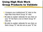 using high risk work group products to validate