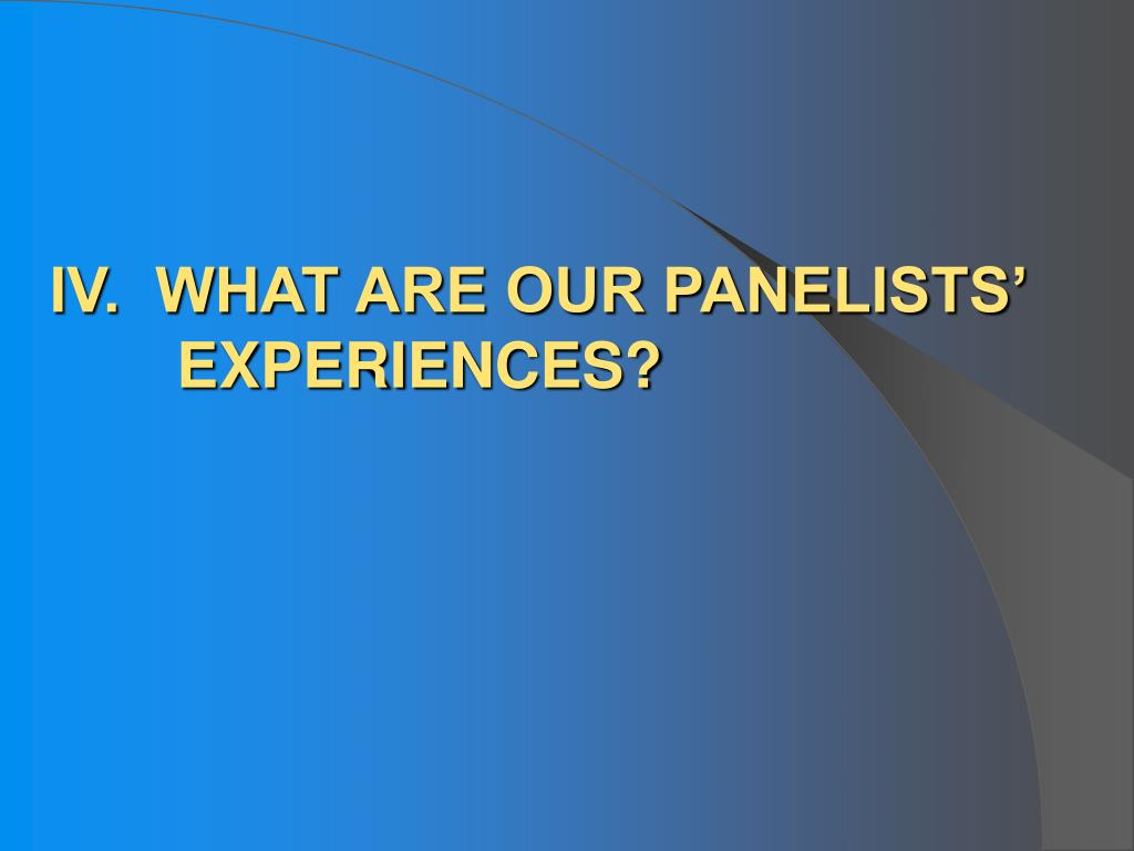 IV.  WHAT ARE OUR PANELISTS' EXPERIENCES?