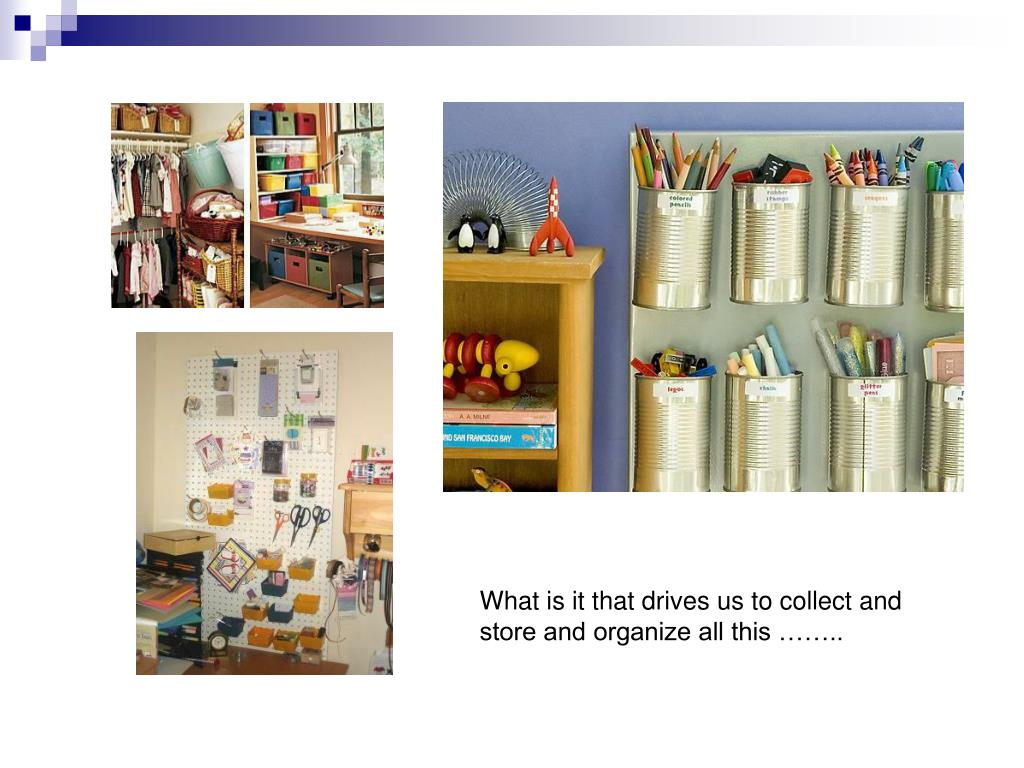 What is it that drives us to collect and store and organize all this ……..