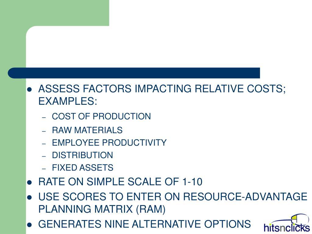ASSESS FACTORS IMPACTING RELATIVE COSTS; EXAMPLES: