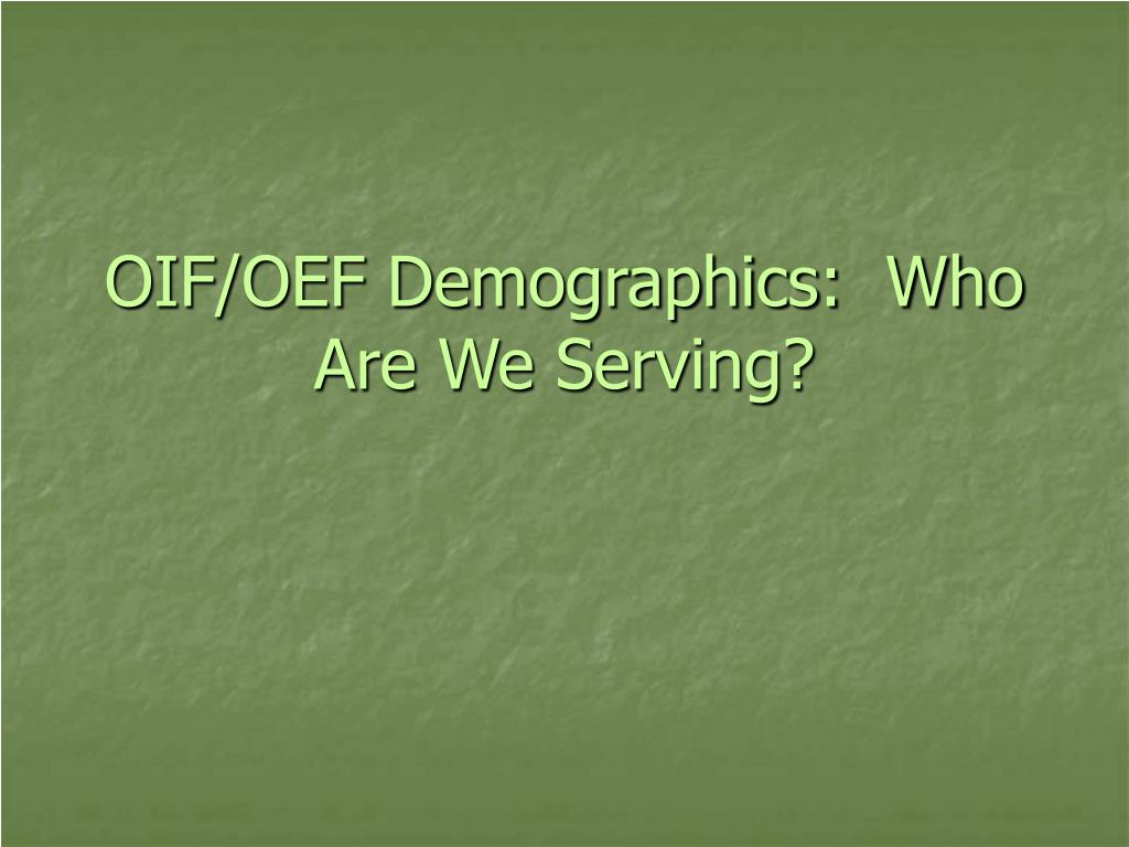 OIF/OEF Demographics:  Who Are We Serving?