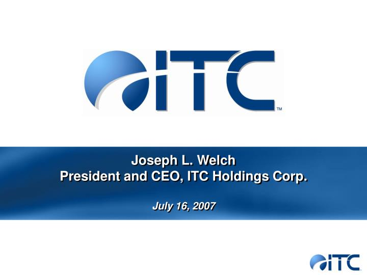 Joseph l welch president and ceo itc holdings corp july 16 2007