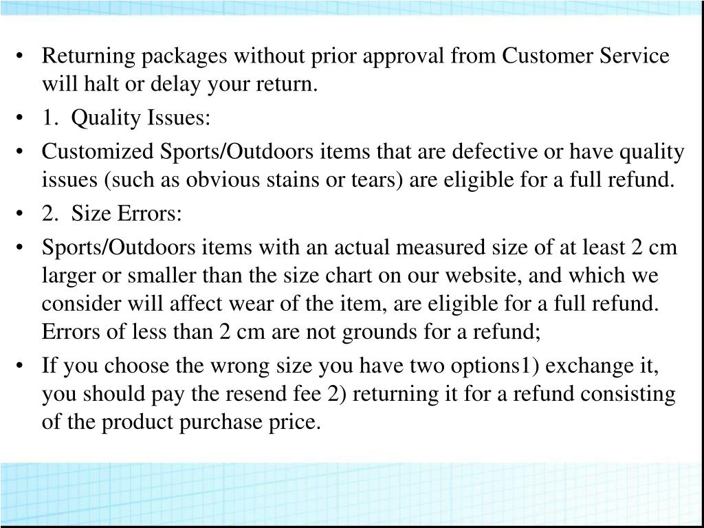 Returning packages without prior approval from Customer Service will halt or delay your return.